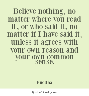 Inspirational quotes - Believe nothing, no matter where you read it, or who said it,..