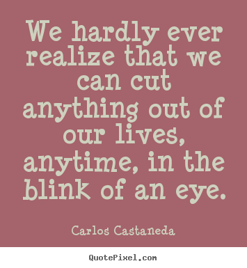 We hardly ever realize that we can cut anything out of our lives, anytime,.. Carlos Castaneda top inspirational quotes
