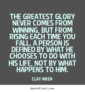 The greatest glory never comes from winning, but from rising each time.. Clay Aiken great inspirational quotes