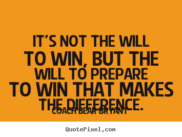 It's not the will to win, but the will to prepare to.. Coach Bear Bryant top inspirational quotes
