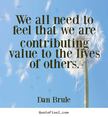 Inspirational quote - We all need to feel that we are contributing value to the lives..