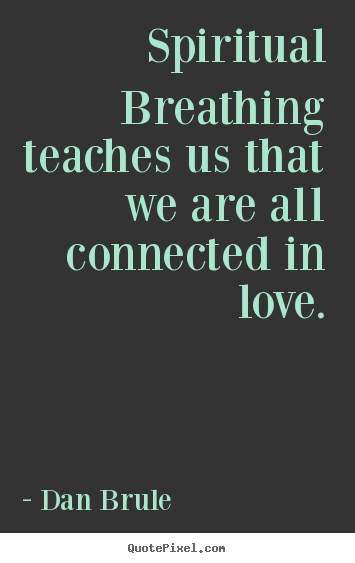 Spiritual breathing teaches us that we are all connected.. Dan Brule greatest inspirational quotes
