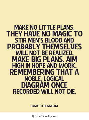 Daniel H Burnham picture quote - Make no little plans. they have no magic to stir men's blood and probably.. - Inspirational quotes