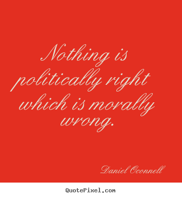 Nothing is politically right which is morally.. Daniel Oconnell famous inspirational sayings
