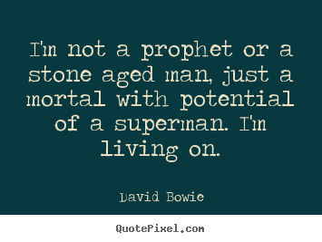 I'm not a prophet or a stone aged man, just.. David Bowie  inspirational quote