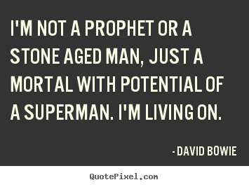 Quotes about inspirational - I'm not a prophet or a stone aged man, just a mortal with potential..