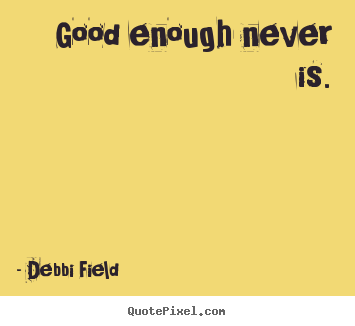Good enough never is. Debbi Field great inspirational quotes