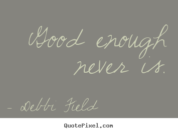 Good enough never is. Debbi Field popular inspirational quotes