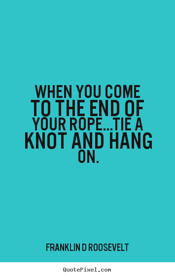 Quotes about inspirational - When you come to the end of your rope...tie a knot..