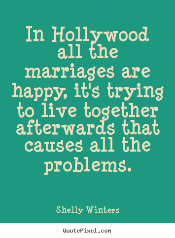 In hollywood all the marriages are happy, it's trying to live.. Shelly Winters best inspirational quotes