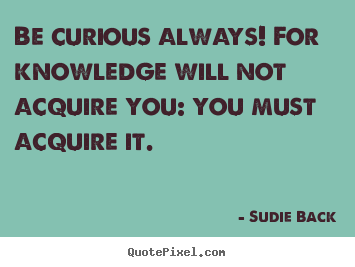 Sudie Back picture quotes - Be curious always! for knowledge will not acquire.. - Inspirational quote