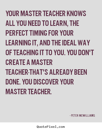 Your master teacher knows all you need to learn, the perfect.. Peter Mcwilliams  inspirational quotes