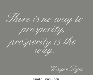 Quote about inspirational - There is no way to prosperity, prosperity is the..