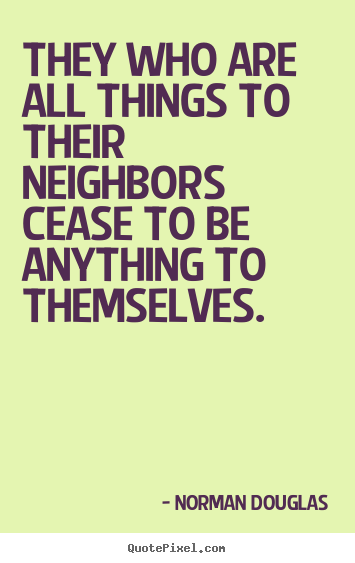 They who are all things to their neighbors cease to be anything.. Norman Douglas good inspirational sayings