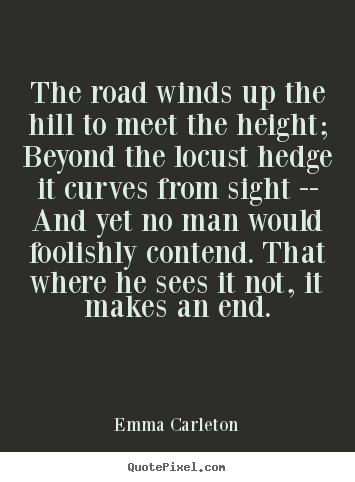 Emma Carleton picture quotes - The road winds up the hill to meet the height; beyond the.. - Inspirational quote