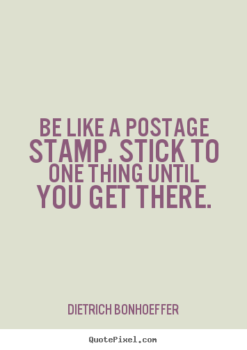 Dietrich Bonhoeffer picture quotes - Be like a postage stamp. stick to one thing until you.. - Inspirational quotes