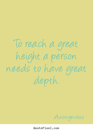 To reach a great height a person needs to.. Anonymous good inspirational quote