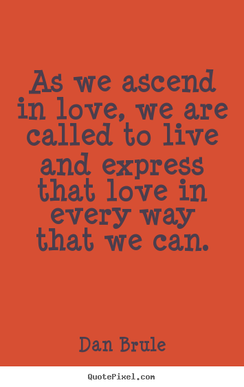 As we ascend in love, we are called to live and express.. Dan Brule  inspirational quotes
