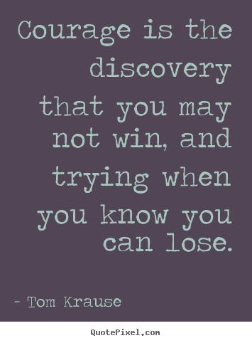 Tom Krause picture quotes - Courage is the discovery that you may not win, and trying.. - Inspirational quote