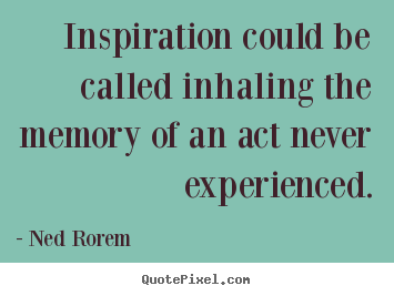 Ned Rorem poster quotes - Inspiration could be called inhaling the memory of an act never.. - Inspirational quotes