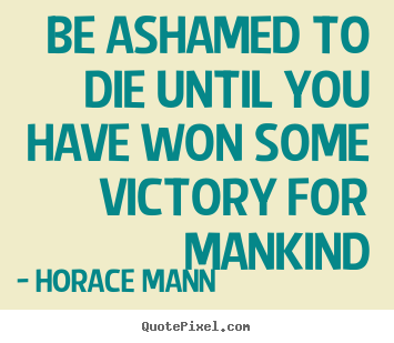 Horace Mann picture quotes - Be ashamed to die until you have won some victory for mankind - Inspirational quote