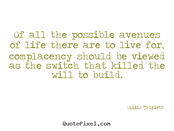 Inspirational quotes - Of all the possible avenues of life there are to live for, complacency..