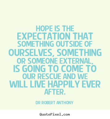 Hope is the expectation that something outside of ourselves,.. Dr Robert Anthony popular inspirational quote