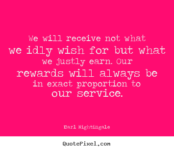 Earl Nightingale poster quotes - We will receive not what we idly wish for.. - Inspirational quotes