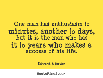 Quote about inspirational - One man has enthusiasm !0 minutes, another !0 days,..