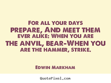 For all your days prepare, and meet them ever alike: when you are.. Edwin Markham  inspirational sayings