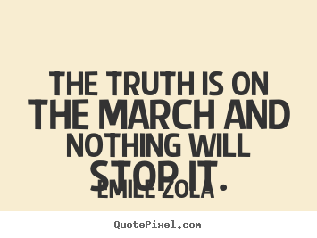 Emile Zola picture quotes - The truth is on the march and nothing will stop it. - Inspirational quote