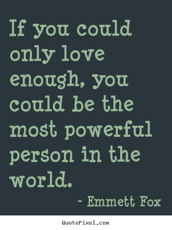 Emmett Fox picture quotes - If you could only love enough, you could be the most powerful.. - Inspirational quote