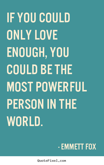 Emmett Fox picture quotes - If you could only love enough, you could be the most powerful.. - Inspirational quotes