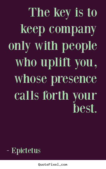 Inspirational quotes - The key is to keep company only with people who uplift..