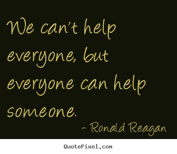 We can't help everyone, but everyone can help someone. Ronald Reagan top inspirational quote