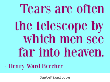 Inspirational quotes - Tears are often the telescope by which men see far into heaven.