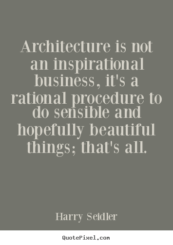 Inspirational quote - Architecture is not an inspirational business, it's a rational procedure..