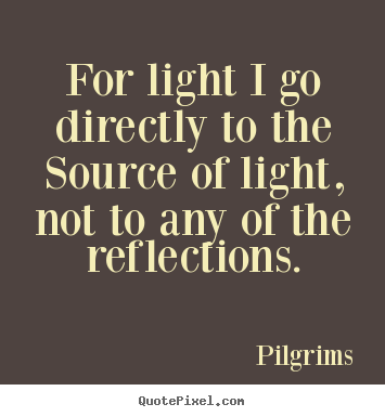 Inspirational quotes - For light i go directly to the source of light, not to any of the reflections.