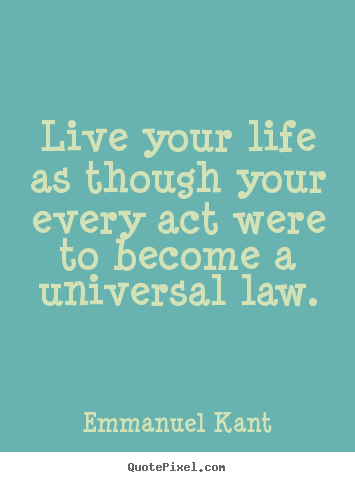 Live your life as though your every act.. Emmanuel Kant top inspirational quotes