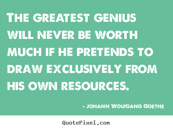 Create your own image sayings about inspirational - The greatest genius will never be worth much if he pretends..