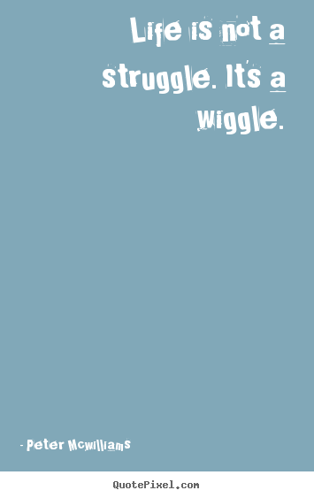 Design your own poster quotes about inspirational - Life is not a struggle. it's a wiggle.