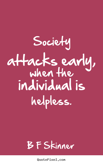 B F Skinner picture quotes - Society attacks early, when the individual.. - Inspirational quotes