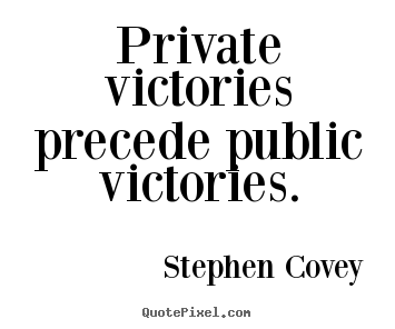 Private victories precede public victories. Stephen Covey  inspirational quotes