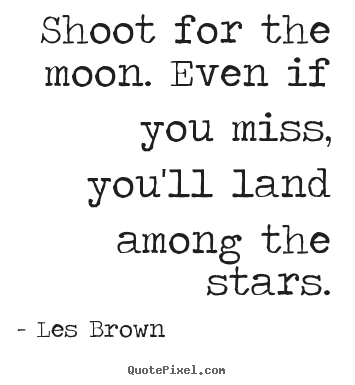 Inspirational quotes - Shoot for the moon. even if you miss, you'll land among the stars.