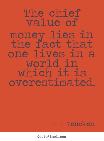 H L Mencken poster quotes - The chief value of money lies in the fact that one lives.. - Inspirational quotes