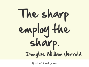 Quote about inspirational - The sharp employ the sharp.