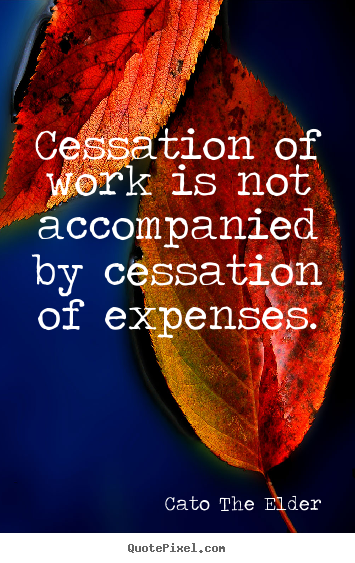 Inspirational quotes - Cessation of work is not accompanied by cessation of expenses.
