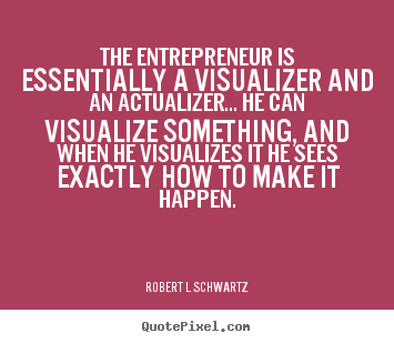 Robert L Schwartz picture quote - The entrepreneur is essentially a visualizer.. - Inspirational quotes