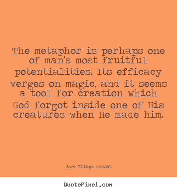 Quote about inspirational - The metaphor is perhaps one of man's most fruitful potentialities...