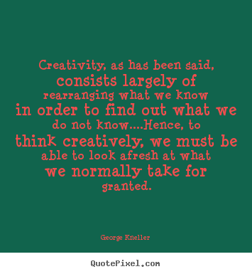 George Kneller picture quotes - Creativity, as has been said, consists largely of rearranging what.. - Inspirational quotes